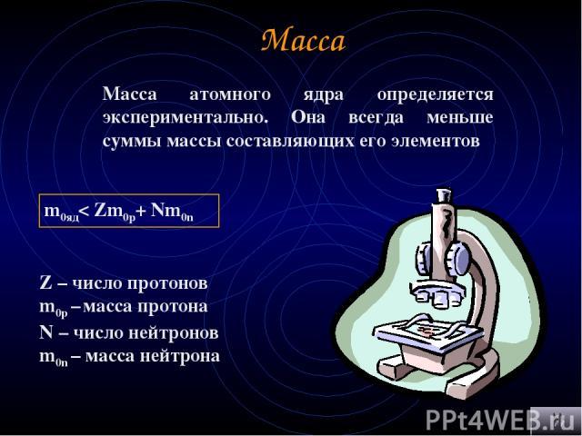 Масса Масса атомного ядра определяется экспериментально. Она всегда меньше суммы массы составляющих его элементов m0яд< Zm0р+ Nm0n Z – число протонов m0р – масса протона N – число нейтронов m0n – масса нейтрона