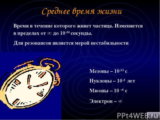 Среднее время жизни Время в течение которого живет частица. Изменяется в пределах от ∞ до 10-24 секунды. Для резонансов является мерой нестабильности Мезоны – 10-13 с Нуклоны – 10-2 лет Мюоны – 10 –6 с Электрон – ∞