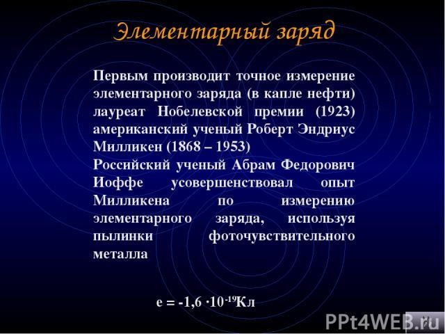 Элементарный заряд Первым производит точное измерение элементарного заряда (в капле нефти) лауреат Нобелевской премии (1923) американский ученый Роберт Эндриус Милликен (1868 – 1953) Российский ученый Абрам Федорович Иоффе усовершенствовал опыт Милл…