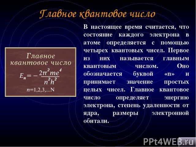 Главное квантовое число В настоящее время считается, что состояние каждого электрона в атоме определяется с помощью четырех квантовых чисел. Первое из них называется главным квантовым числом. Оно обозначается буквой «n» и принимает значение простых …