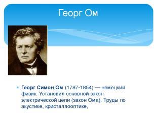 Георг Симон Ом (1787-1854) — немецкий физик. Установил основной закон электричес
