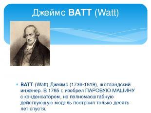 ВАТТ (Watt) Джеймс (1736-1819), шотландский инженер. В 1765 г. изобрел ПАРОВУЮ М