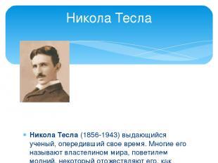 Никола Тесла (1856-1943) выдающийся ученый, опередивший свое время. Многие его н