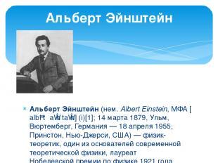 Альбе рт Эйнште йн (нем. Albert Einstein, МФА [ˈalbɐt ˈaɪ nʃtaɪ n] (i)[1]; 14 ма