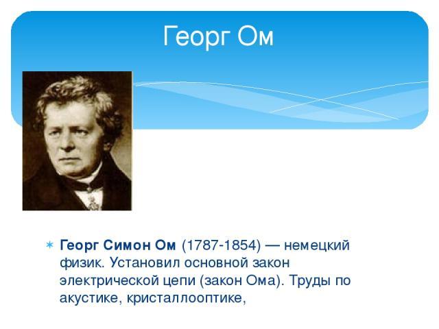 Георг Симон Ом (1787-1854) — немецкий физик. Установил основной закон электрической цепи (закон Ома). Труды по акустике, кристаллооптике, Георг Ом