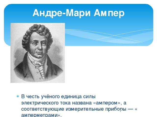 В честь учёного единица силы электрического тока названа «ампером», а соответствующие измерительные приборы — «амперметрами». Андре -Мари Ампе р