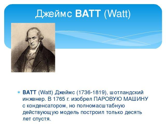 ВАТТ (Watt) Джеймс (1736-1819), шотландский инженер. В 1765 г. изобрел ПАРОВУЮ МАШИНУ с конденсатором, но полномасштабную действующую модель построил только десять лет спустя. Джеймс ВАТТ (Watt)