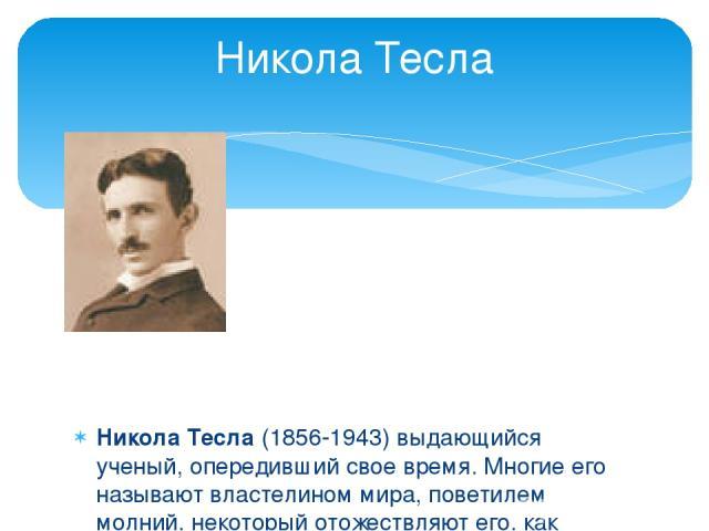 Никола Тесла (1856-1943) выдающийся ученый, опередивший свое время. Многие его называют властелином мира, поветилем молний, некоторый отожествляют его, как приближенного к высшему разуму. Никола создал множество изобретений, которые уже почти спустя…