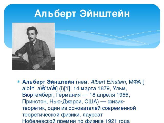 Альбе рт Эйнште йн (нем. Albert Einstein, МФА [ˈalbɐt ˈaɪ nʃtaɪ n] (i)[1]; 14 марта 1879, Ульм, Вюртемберг, Германия — 18 апреля 1955, Принстон, Нью-Джерси, США) — физик-теоретик, один из основателей современной теоретической физики, лауреат Нобелев…