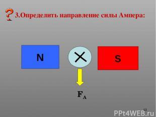 * 3.Определить направление силы Ампера: N S FA