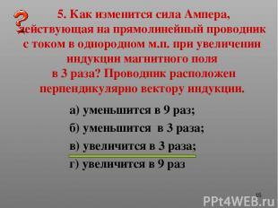 * 5. Как изменится сила Ампера, действующая на прямолинейный проводник с током в