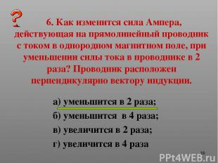 * 6. Как изменится сила Ампера, действующая на прямолинейный проводник с током в