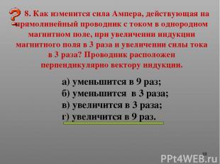* 8. Как изменится сила Ампера, действующая на прямолинейный проводник с током в