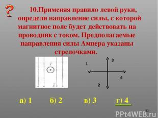 * 10.Применяя правило левой руки, определи направление силы, с которой магнитное