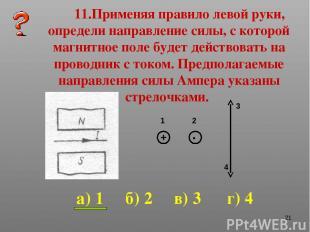 * 11.Применяя правило левой руки, определи направление силы, с которой магнитное