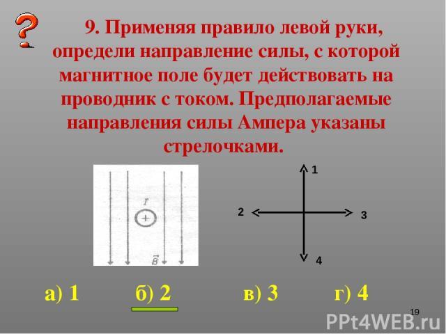 * 9. Применяя правило левой руки, определи направление силы, с которой магнитное поле будет действовать на проводник с током. Предполагаемые направления силы Ампера указаны стрелочками. 1 2 3 4 а) 1 б) 2 в) 3 г) 4