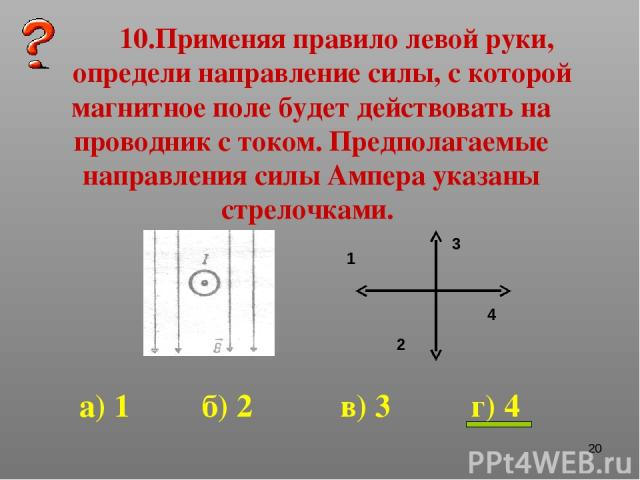 * 10.Применяя правило левой руки, определи направление силы, с которой магнитное поле будет действовать на проводник с током. Предполагаемые направления силы Ампера указаны стрелочками. 1 2 3 4 а) 1 б) 2 в) 3 г) 4