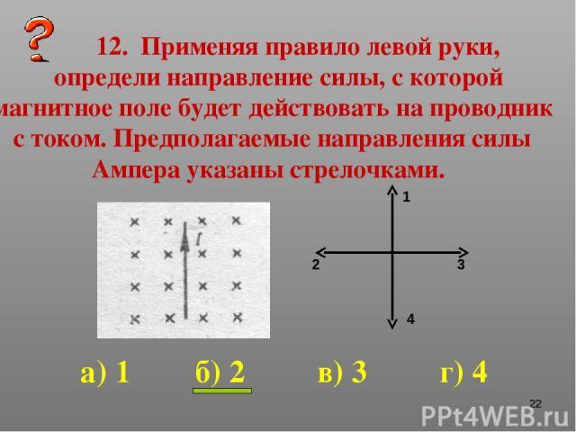 * 12. Применяя правило левой руки, определи направление силы, с которой магнитное поле будет действовать на проводник с током. Предполагаемые направления силы Ампера указаны стрелочками. 1 2 3 4 а) 1 б) 2 в) 3 г) 4