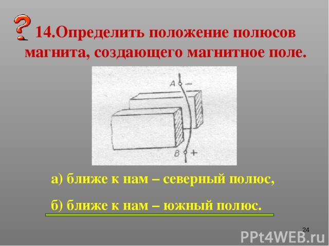 * 14.Определить положение полюсов магнита, создающего магнитное поле. а) ближе к нам – северный полюс, б) ближе к нам – южный полюс.