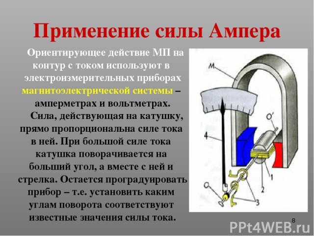 * Применение силы Ампера Ориентирующее действие МП на контур с током используют в электроизмерительных приборах магнитоэлектрической системы – амперметрах и вольтметрах. Сила, действующая на катушку, прямо пропорциональна силе тока в ней. При большо…