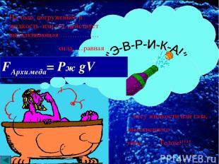 На тело, погруженное в жидкость или газ, действует выталкивающая ……………. сила, …р