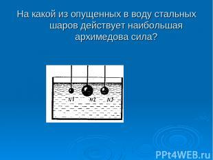 На какой из опущенных в воду стальных шаров действует наибольшая архимедова сила
