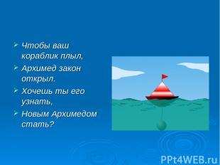 Чтобы ваш кораблик плыл, Архимед закон открыл. Хочешь ты его узнать, Новым Архим