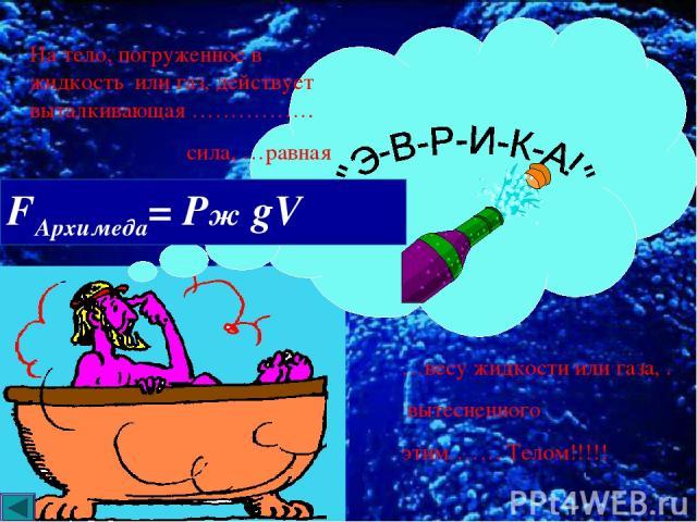 На тело, погруженное в жидкость или газ, действует выталкивающая ……………. сила, …равная …весу жидкости или газа, . вытесненного этим……. Телом!!!!! FАрхимеда= Рж gV