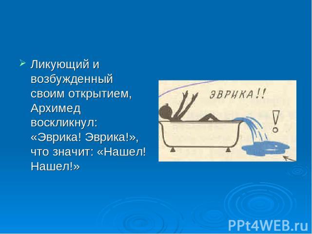 Ликующий и возбужденный своим открытием, Архимед воскликнул: «Эврика! Эврика!», что значит: «Нашел! Нашел!»