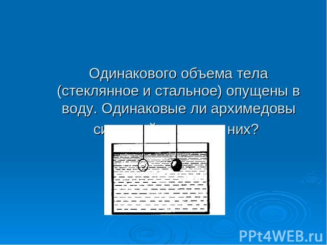 Одинакового объема тела (стеклянное и стальное) опущены в воду. Одинаковые ли архимедовы силы действуют на них?