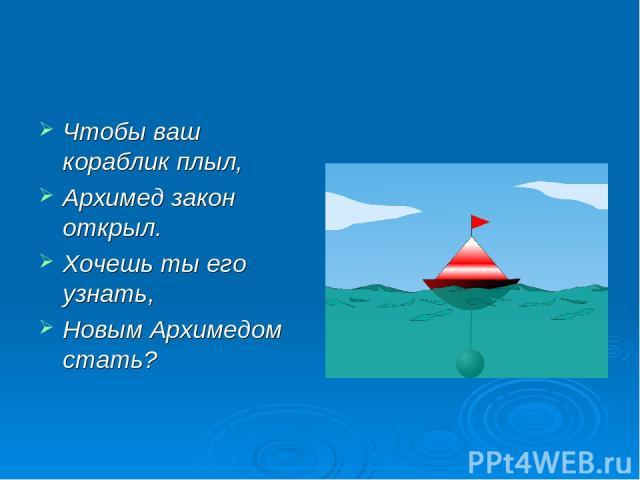 Чтобы ваш кораблик плыл, Архимед закон открыл. Хочешь ты его узнать, Новым Архимедом стать?