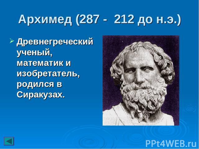 Архимед (287 - 212 до н.э.) Древнегреческий ученый, математик и изобретатель, родился в Сиракузах.