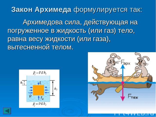 Закон Архимеда формулируется так: Архимедова сила, действующая на погруженное в жидкость (или газ) тело, равна весу жидкости (или газа), вытесненной телом.