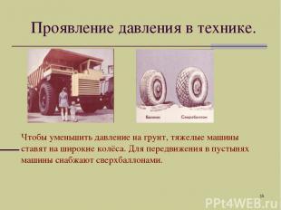 * Чтобы уменьшить давление на грунт, тяжелые машины ставят на широкие колёса. Дл