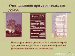 * Проектируя здания, учитывают их давление на грунт. Для уменьшения давления пос