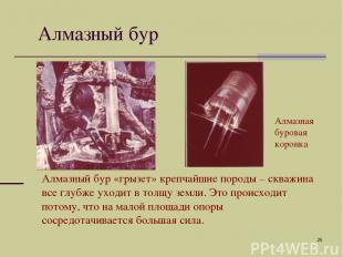 * Алмазный бур Алмазный бур «грызет» крепчайшие породы – скважина все глубже ухо