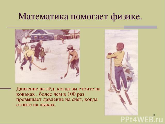 * Давление на лёд, когда вы стоите на коньках , более чем в 100 раз превышает давление на снег, когда стоите на лыжах. Математика помогает физике.