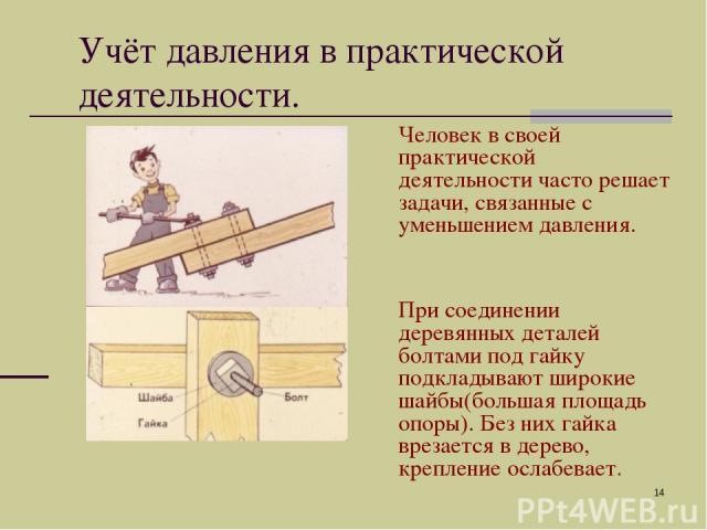 * Человек в своей практической деятельности часто решает задачи, связанные с уменьшением давления. При соединении деревянных деталей болтами под гайку подкладывают широкие шайбы(большая площадь опоры). Без них гайка врезается в дерево, крепление осл…