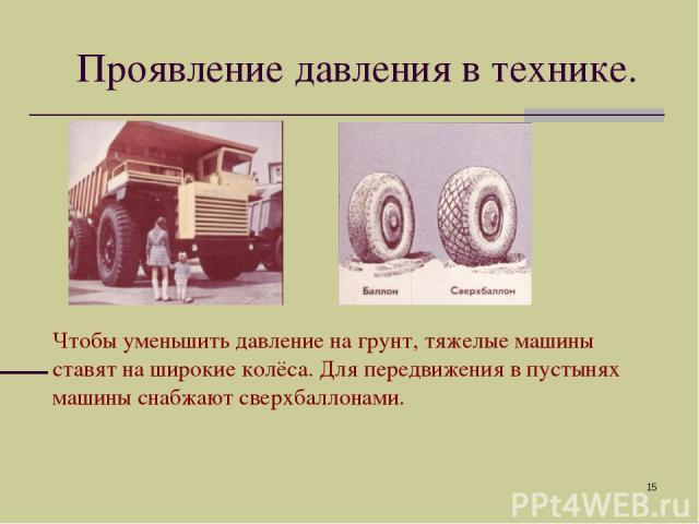 * Чтобы уменьшить давление на грунт, тяжелые машины ставят на широкие колёса. Для передвижения в пустынях машины снабжают сверхбаллонами. Проявление давления в технике.