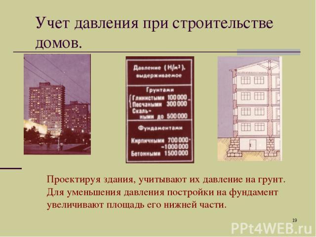 * Проектируя здания, учитывают их давление на грунт. Для уменьшения давления постройки на фундамент увеличивают площадь его нижней части. Учет давления при строительстве домов.