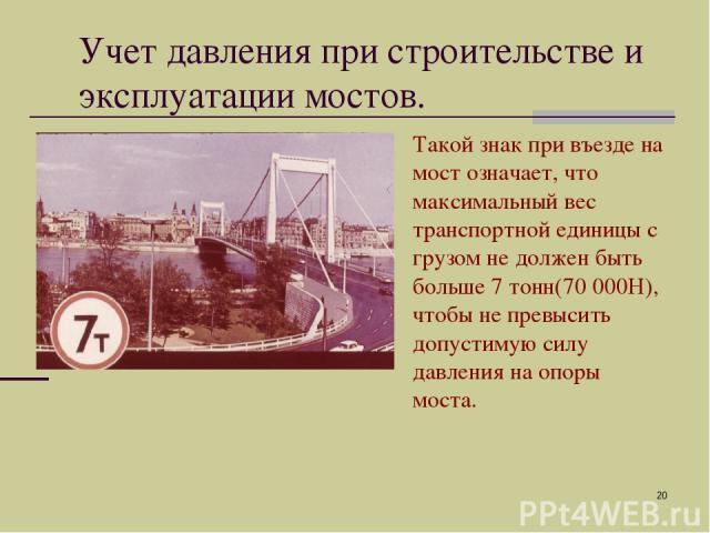 * Учет давления при строительстве и эксплуатации мостов. Такой знак при въезде на мост означает, что максимальный вес транспортной единицы с грузом не должен быть больше 7 тонн(70 000Н), чтобы не превысить допустимую силу давления на опоры моста.