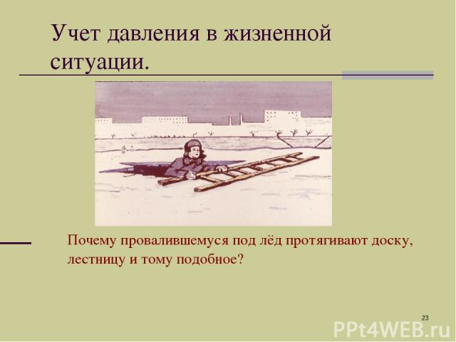 * Учет давления в жизненной ситуации. Почему провалившемуся под лёд протягивают доску, лестницу и тому подобное?