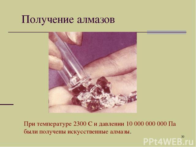 * Получение алмазов При температуре 2300 С и давлении 10 000 000 000 Па были получены искусственные алмазы.