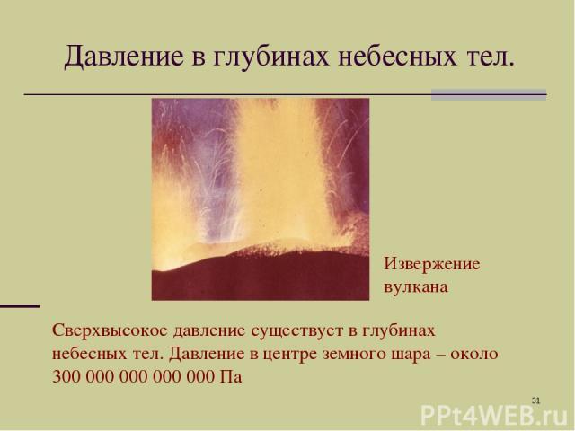 * Давление в глубинах небесных тел. Сверхвысокое давление существует в глубинах небесных тел. Давление в центре земного шара – около 300 000 000 000 000 Па Извержение вулкана