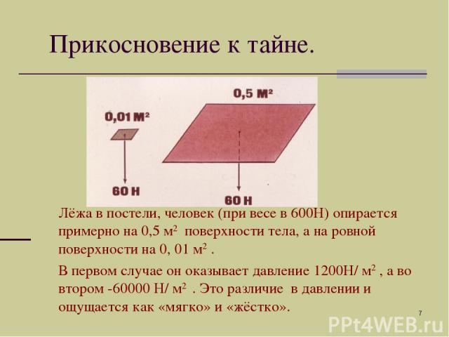 * Лёжа в постели, человек (при весе в 600Н) опирается примерно на 0,5 м2 поверхности тела, а на ровной поверхности на 0, 01 м2 . В первом случае он оказывает давление 1200Н/ м2 , а во втором -60000 Н/ м2 . Это различие в давлении и ощущается как «мя…