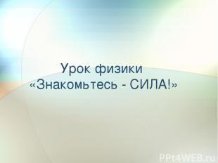 Урок физики «Знакомьтесь - СИЛА!»