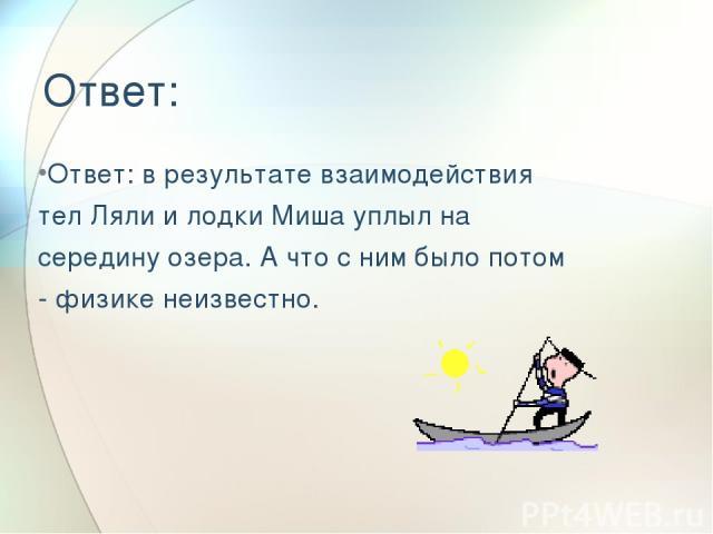 Ответ: Ответ: в результате взаимодействия тел Ляли и лодки Миша уплыл на середину озера. А что с ним было потом - физике неизвестно.