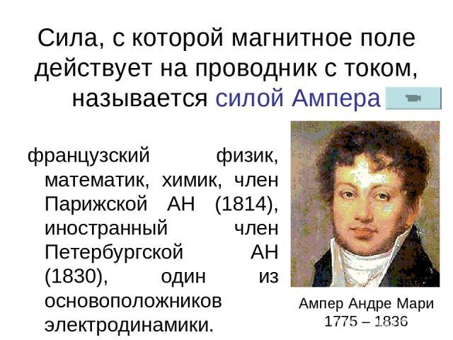 Сила, с которой магнитное поле действует на проводник с током, называется силой Ампера французский физик, математик, химик, член Парижской АН (1814), иностранный член Петербургской АН (1830), один из основоположников электродинамики. Ампер Андре Мар…