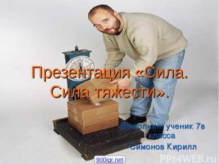 Презентация «Сила. Сила тяжести». Выполнил: ученик 7в класса Симонов Кирилл 900i