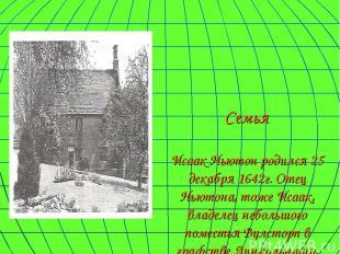 Семья Исаак Ньютон родился 25 декабря 1642г. Отец Ньютона, тоже Исаак, владелец